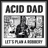 ACID DAD Let´s Plan A Robbery Mini