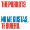 THE PARROTS No Me Gustas, Te Quiero Mini